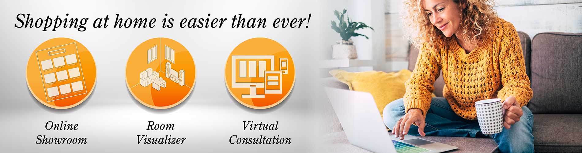 Shopping at home is easier than ever! - Online Showroom, Room Visualizer, Virtual Consultations -Work with Towne Pride Interiors at your convenience in your own home.